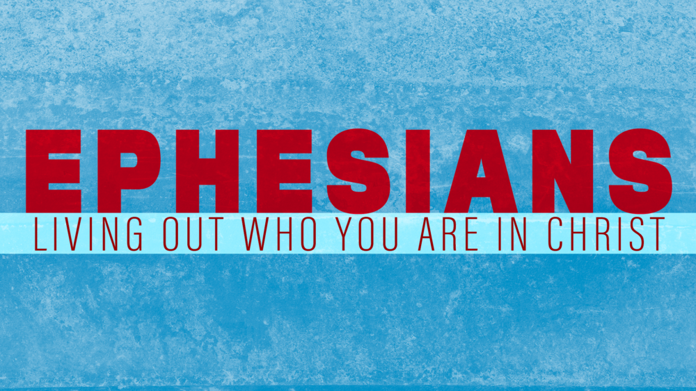 Ephesians: Living Out Who We Are In Christ